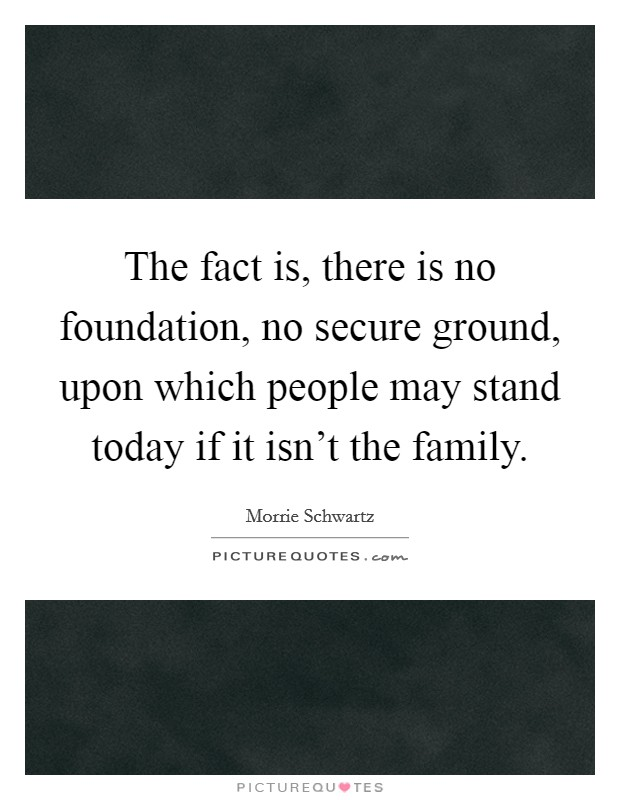 The fact is, there is no foundation, no secure ground, upon which people may stand today if it isn't the family Picture Quote #1