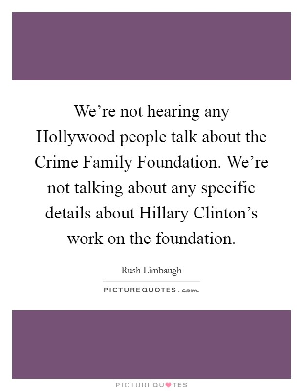 We're not hearing any Hollywood people talk about the Crime Family Foundation. We're not talking about any specific details about Hillary Clinton's work on the foundation Picture Quote #1