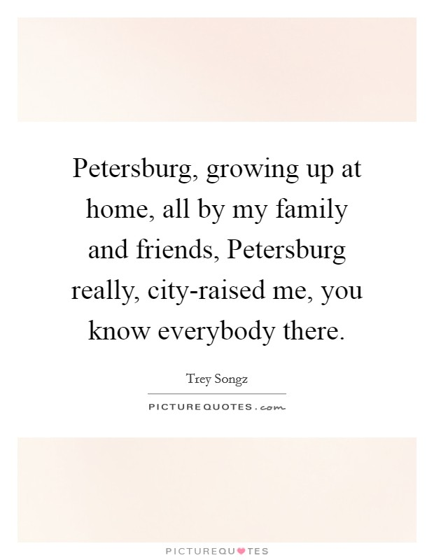 Petersburg, growing up at home, all by my family and friends, Petersburg really, city-raised me, you know everybody there Picture Quote #1