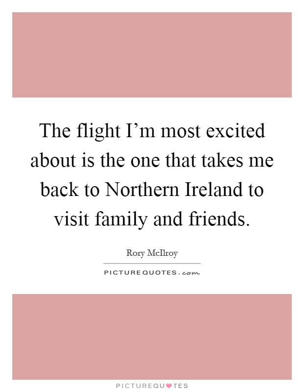 The flight I'm most excited about is the one that takes me back to Northern Ireland to visit family and friends Picture Quote #1