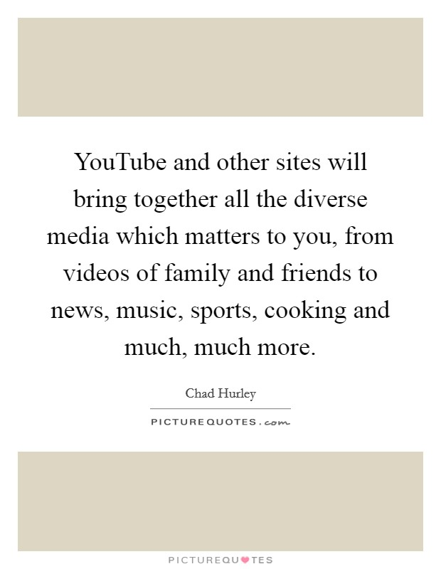YouTube and other sites will bring together all the diverse media which matters to you, from videos of family and friends to news, music, sports, cooking and much, much more Picture Quote #1