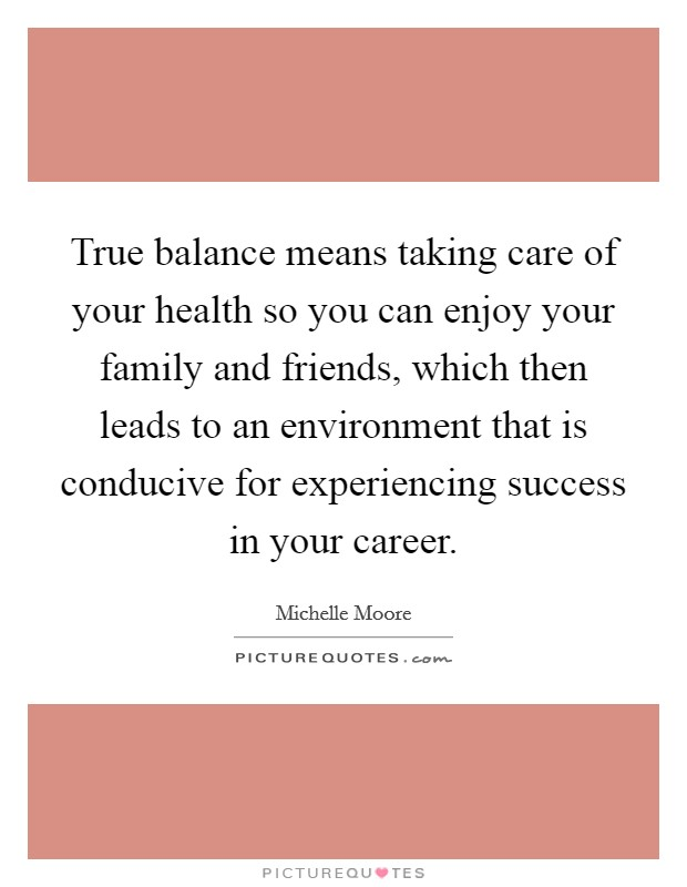 True balance means taking care of your health so you can enjoy your family and friends, which then leads to an environment that is conducive for experiencing success in your career Picture Quote #1