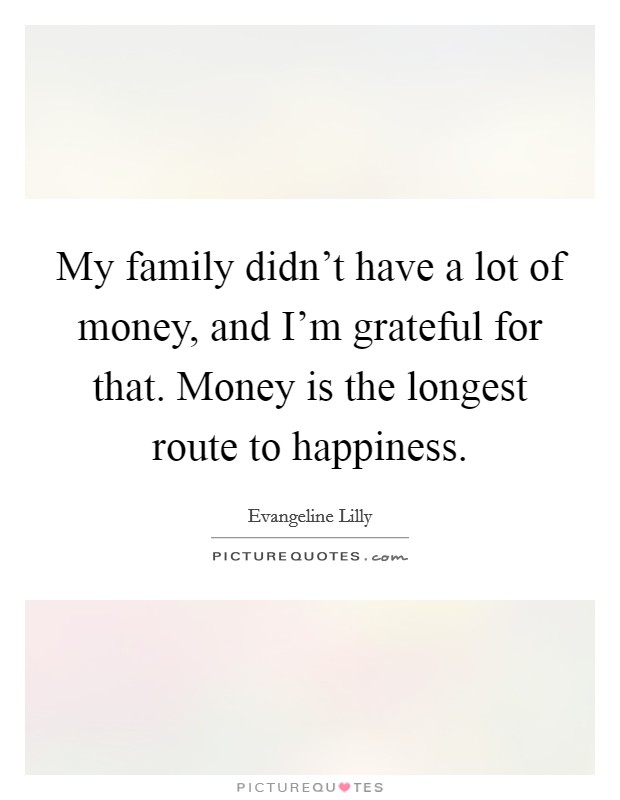 My family didn't have a lot of money, and I'm grateful for that. Money is the longest route to happiness Picture Quote #1