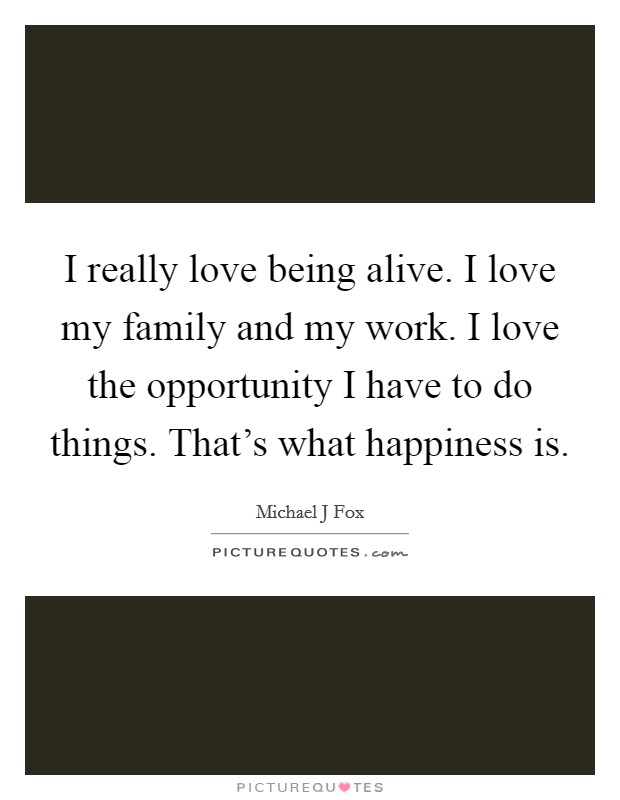 I really love being alive. I love my family and my work. I love the opportunity I have to do things. That's what happiness is Picture Quote #1