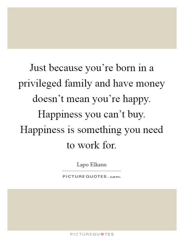 Just because you're born in a privileged family and have money doesn't mean you're happy. Happiness you can't buy. Happiness is something you need to work for Picture Quote #1