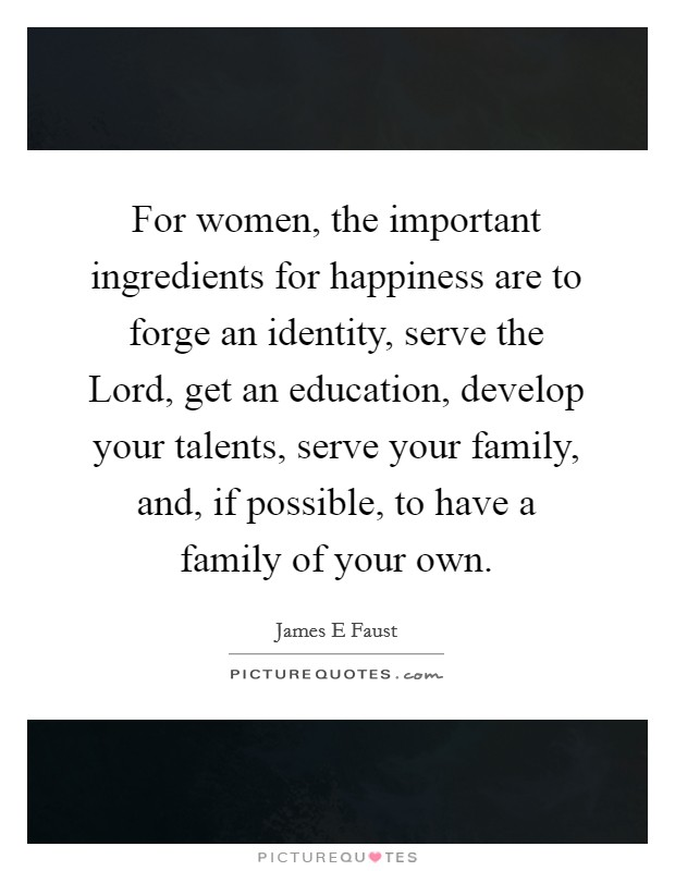 For women, the important ingredients for happiness are to forge an identity, serve the Lord, get an education, develop your talents, serve your family, and, if possible, to have a family of your own Picture Quote #1