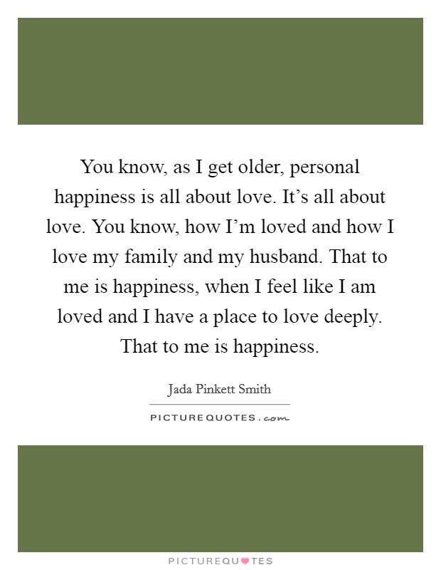 You know, as I get older, personal happiness is all about love. It's all about love. You know, how I'm loved and how I love my family and my husband. That to me is happiness, when I feel like I am loved and I have a place to love deeply. That to me is happiness Picture Quote #1