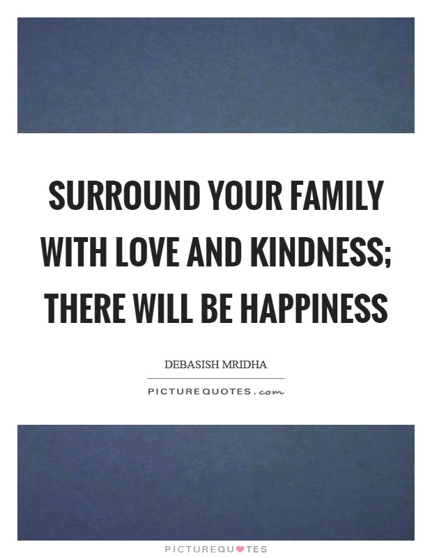 Surround your family with love and kindness; there will be happiness Picture Quote #1