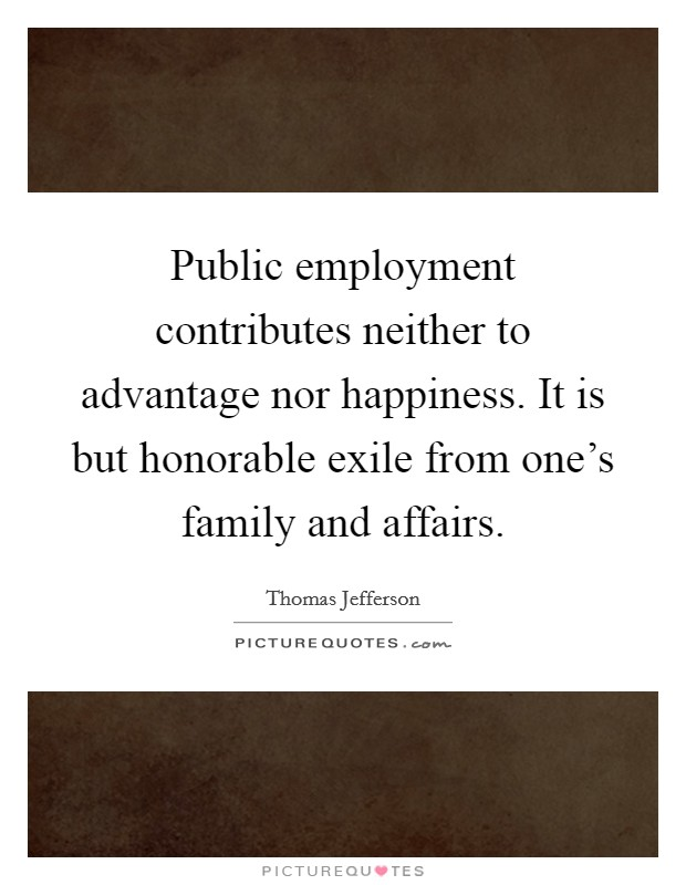 Public employment contributes neither to advantage nor happiness. It is but honorable exile from one's family and affairs Picture Quote #1