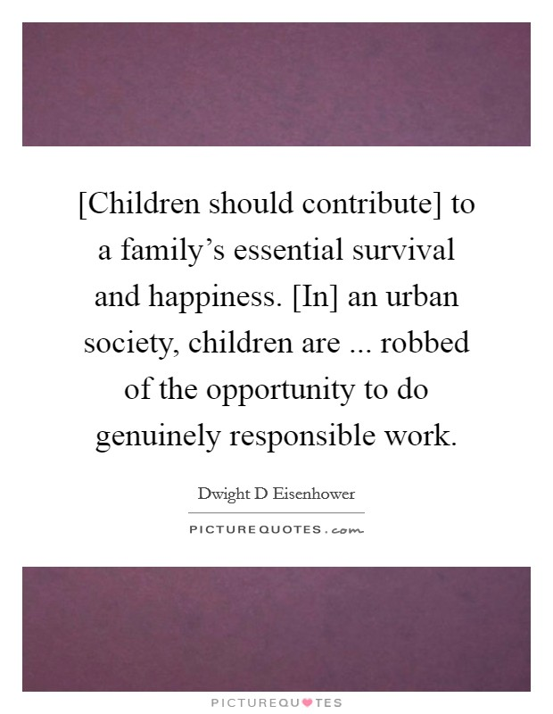 [Children should contribute] to a family's essential survival and happiness. [In] an urban society, children are ... robbed of the opportunity to do genuinely responsible work Picture Quote #1