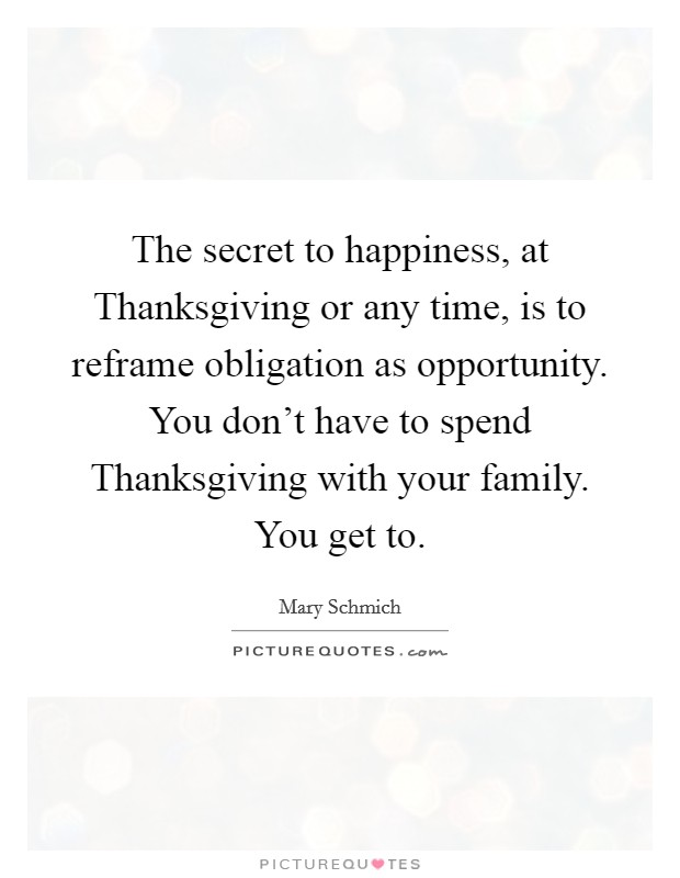 The secret to happiness, at Thanksgiving or any time, is to reframe obligation as opportunity. You don't have to spend Thanksgiving with your family. You get to Picture Quote #1