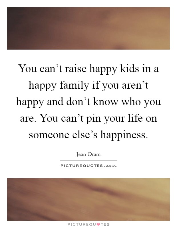 You can't raise happy kids in a happy family if you aren't happy and don't know who you are. You can't pin your life on someone else's happiness Picture Quote #1