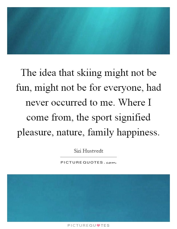 The idea that skiing might not be fun, might not be for everyone, had never occurred to me. Where I come from, the sport signified pleasure, nature, family happiness Picture Quote #1