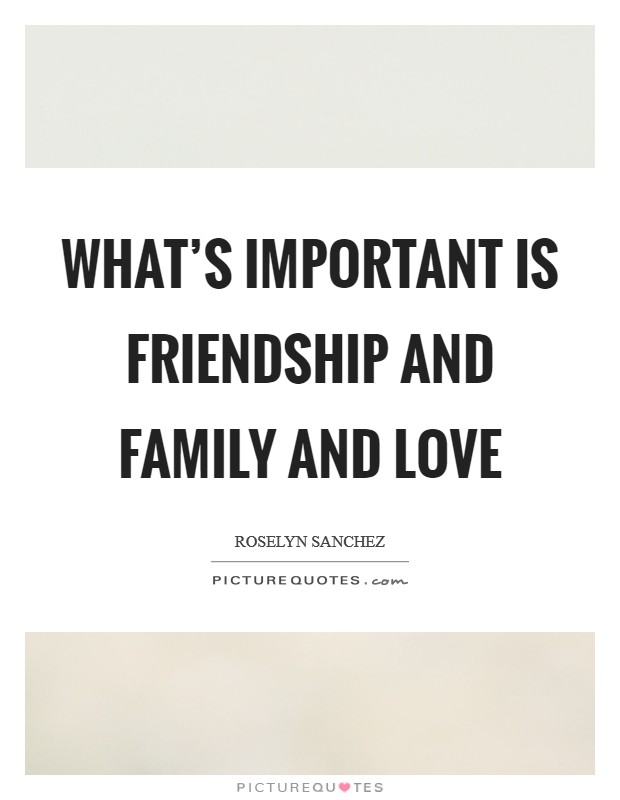 What's important is friendship and family and love Picture Quote #1