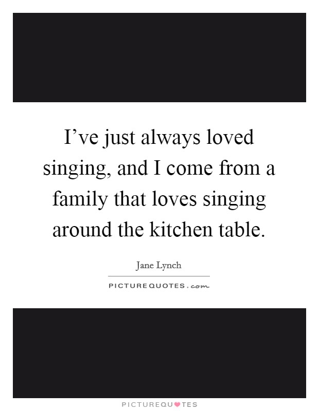 I've just always loved singing, and I come from a family that loves singing around the kitchen table. Picture Quote #1