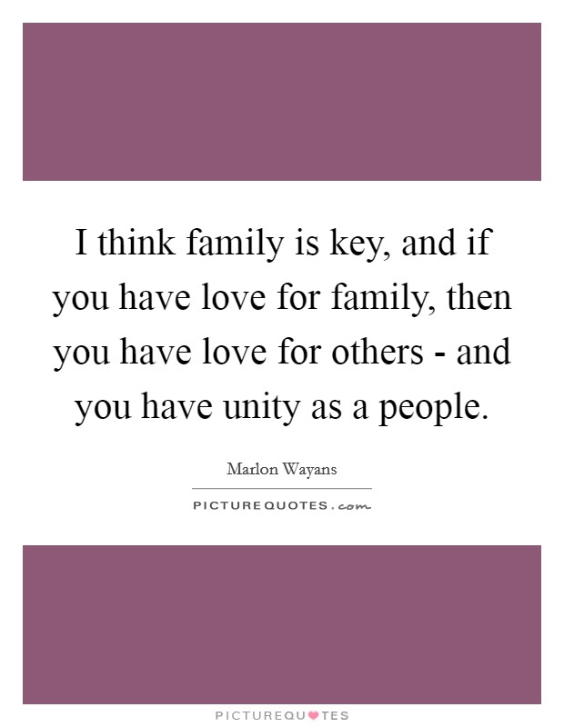 I think family is key, and if you have love for family, then you have love for others - and you have unity as a people Picture Quote #1