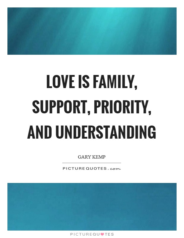 Love is family, support, priority, and understanding Picture Quote #1