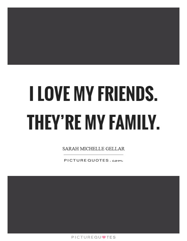 I love my friends. They're my family. Picture Quote #1