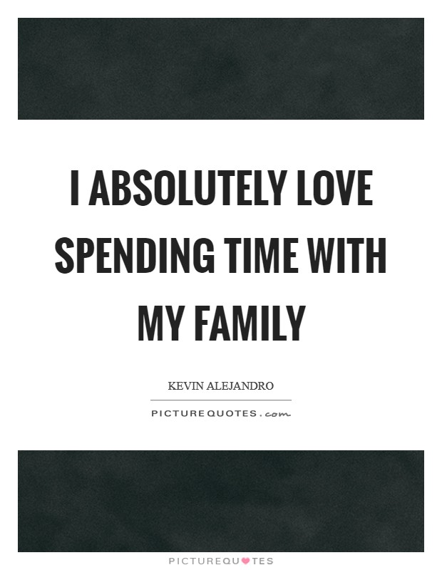 I absolutely love spending time with my family Picture Quote #1
