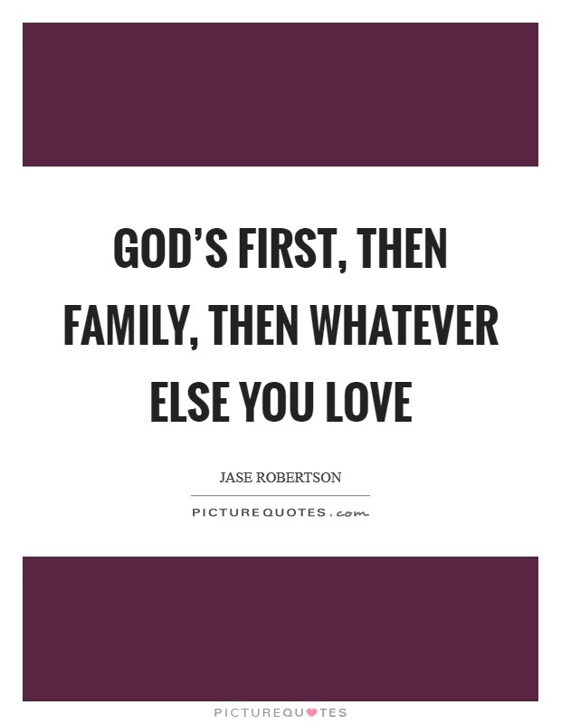 God's first, then family, then whatever else you love Picture Quote #1