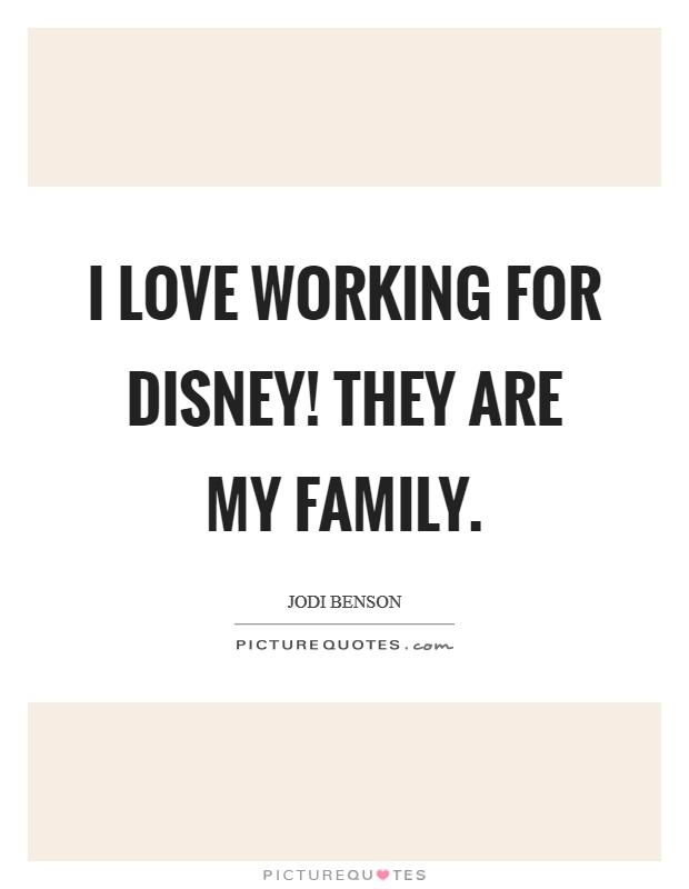 I love working for Disney! They are my family Picture Quote #1