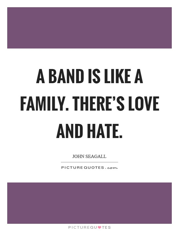 A band is like a family. There's love and hate Picture Quote #1