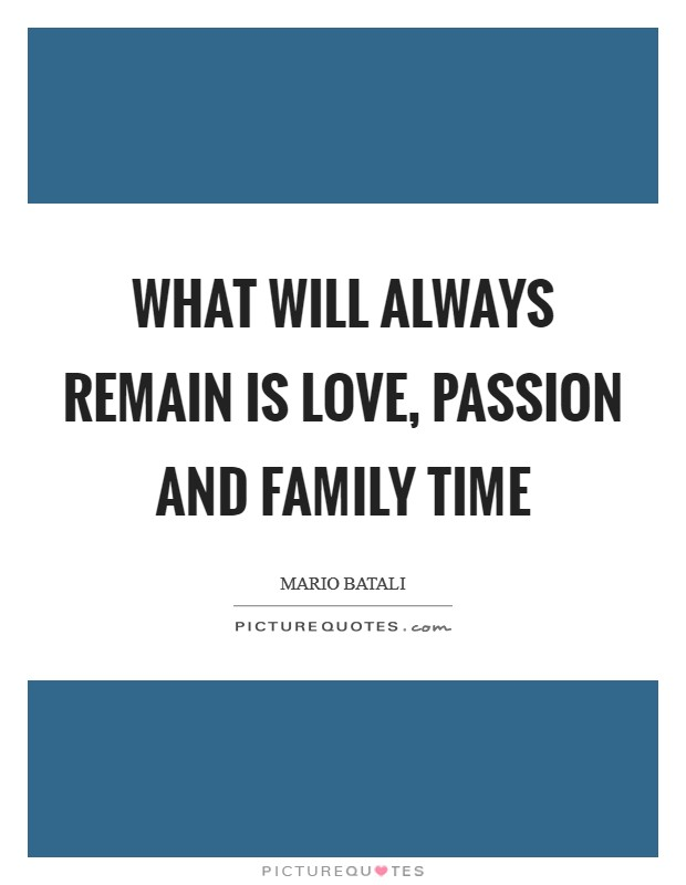 What will always remain is love, passion and family time Picture Quote #1