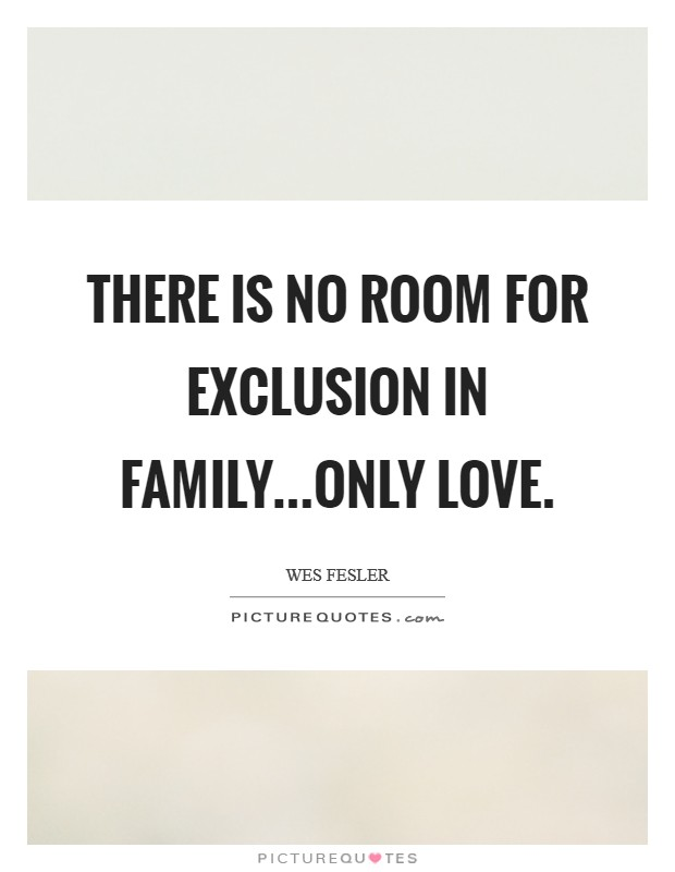There is no room for exclusion in family...only love Picture Quote #1