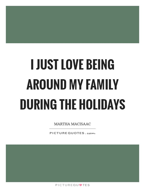 I just love being around my family during the holidays Picture Quote #1