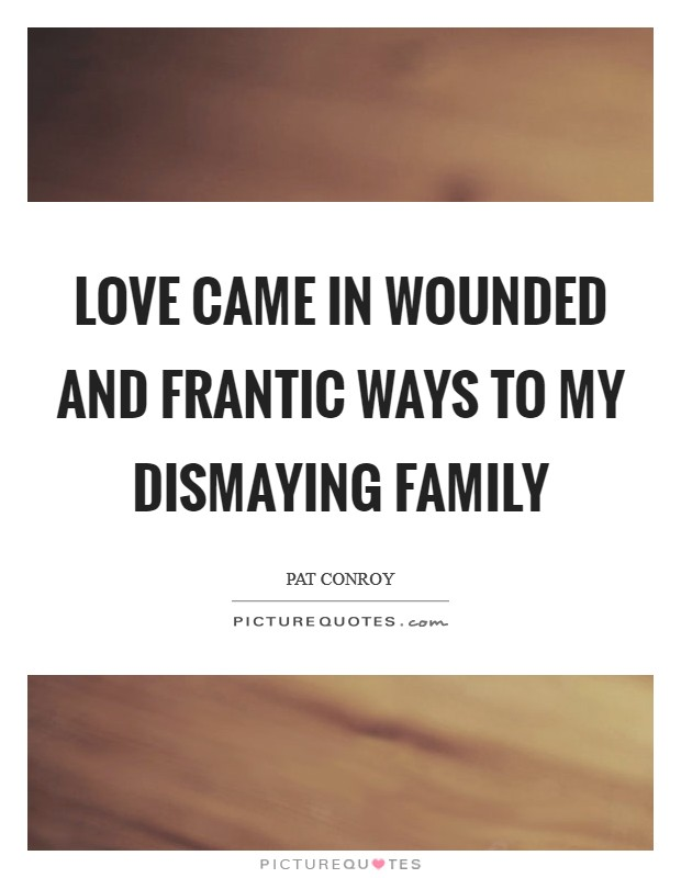 Love came in wounded and frantic ways to my dismaying family Picture Quote #1