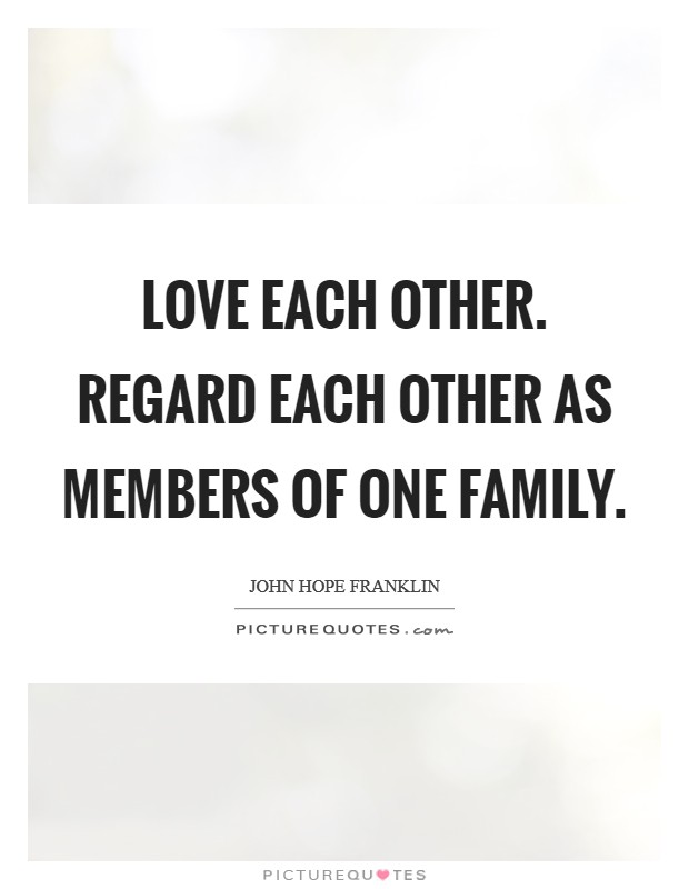 Love each other. Regard each other as members of one family Picture Quote #1