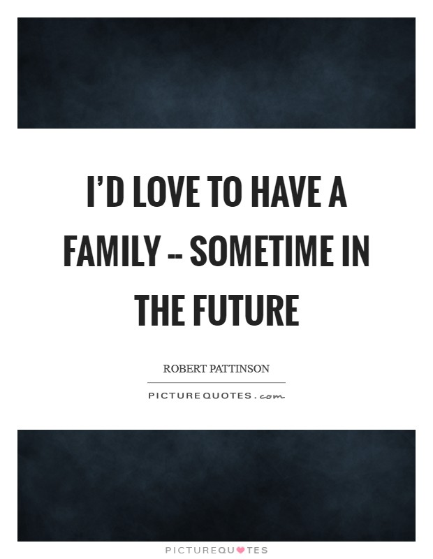 I'd love to have a family -- sometime in the future Picture Quote #1