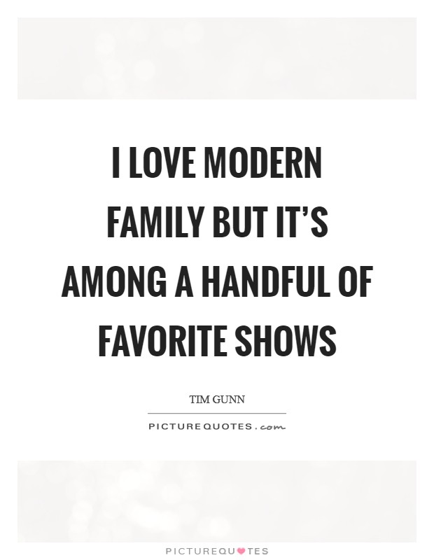 I love Modern Family but it's among a handful of favorite shows Picture Quote #1