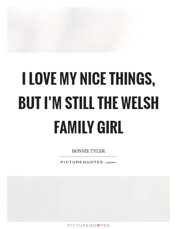 I love my nice things, but I'm still the Welsh family girl Picture Quote #1