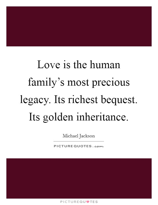 Love is the human family's most precious legacy. Its richest bequest. Its golden inheritance Picture Quote #1