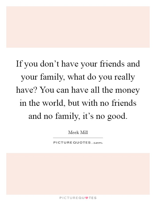 If you don't have your friends and your family, what do you really have? You can have all the money in the world, but with no friends and no family, it's no good Picture Quote #1