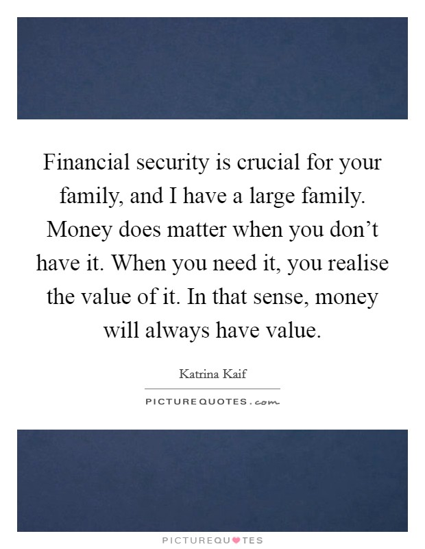Financial security is crucial for your family, and I have a large family. Money does matter when you don't have it. When you need it, you realise the value of it. In that sense, money will always have value Picture Quote #1