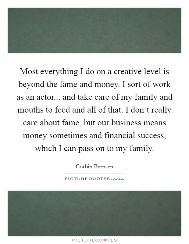 Most everything I do on a creative level is beyond the fame and money. I sort of work as an actor... and take care of my family and mouths to feed and all of that. I don't really care about fame, but our business means money sometimes and financial success, which I can pass on to my family. Picture Quote #1