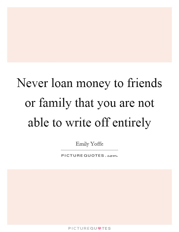 Never loan money to friends or family that you are not able to write off entirely Picture Quote #1