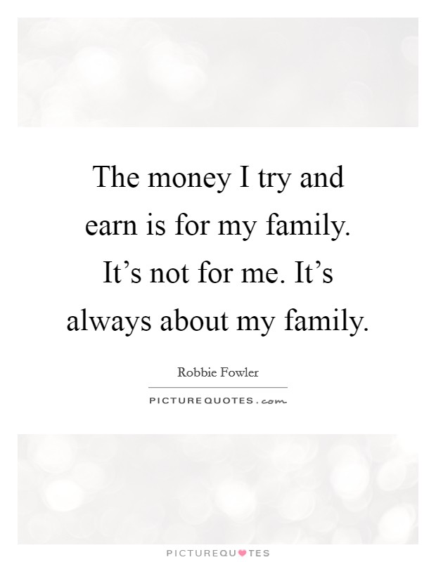 The money I try and earn is for my family. It's not for me. It's always about my family Picture Quote #1