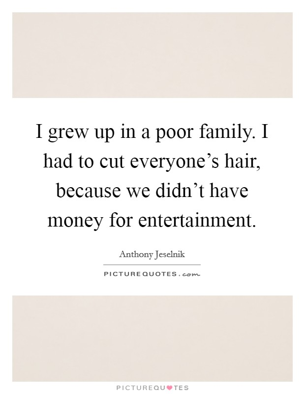 I grew up in a poor family. I had to cut everyone's hair, because we didn't have money for entertainment. Picture Quote #1