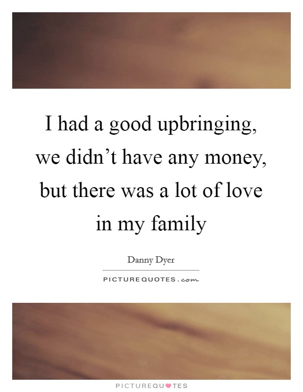 I had a good upbringing, we didn't have any money, but there was a lot of love in my family Picture Quote #1