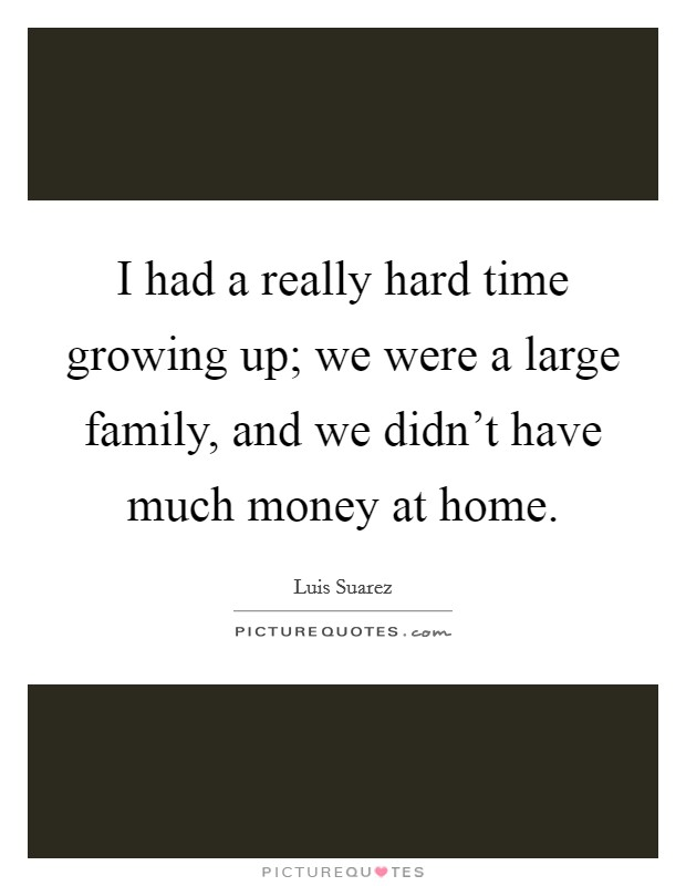 I had a really hard time growing up; we were a large family, and we didn't have much money at home Picture Quote #1