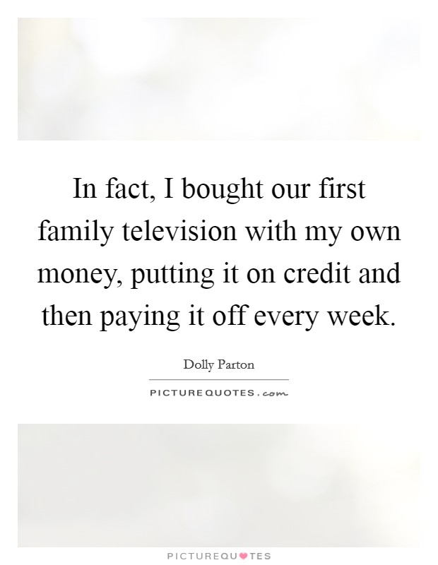 In fact, I bought our first family television with my own money, putting it on credit and then paying it off every week Picture Quote #1