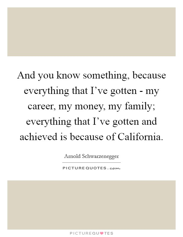 And you know something, because everything that I've gotten - my career, my money, my family; everything that I've gotten and achieved is because of California Picture Quote #1