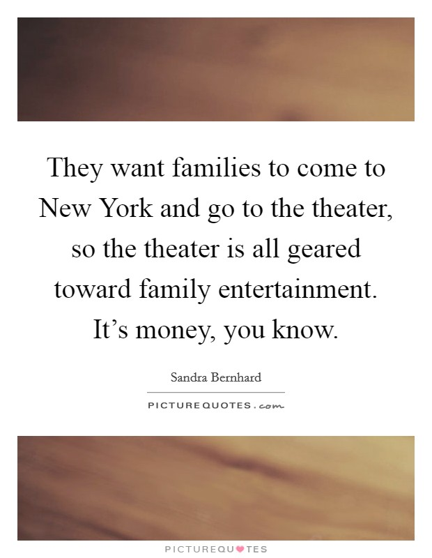 They want families to come to New York and go to the theater, so the theater is all geared toward family entertainment. It's money, you know Picture Quote #1