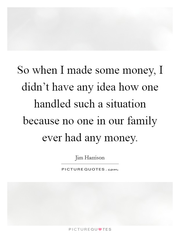 So when I made some money, I didn't have any idea how one handled such a situation because no one in our family ever had any money Picture Quote #1