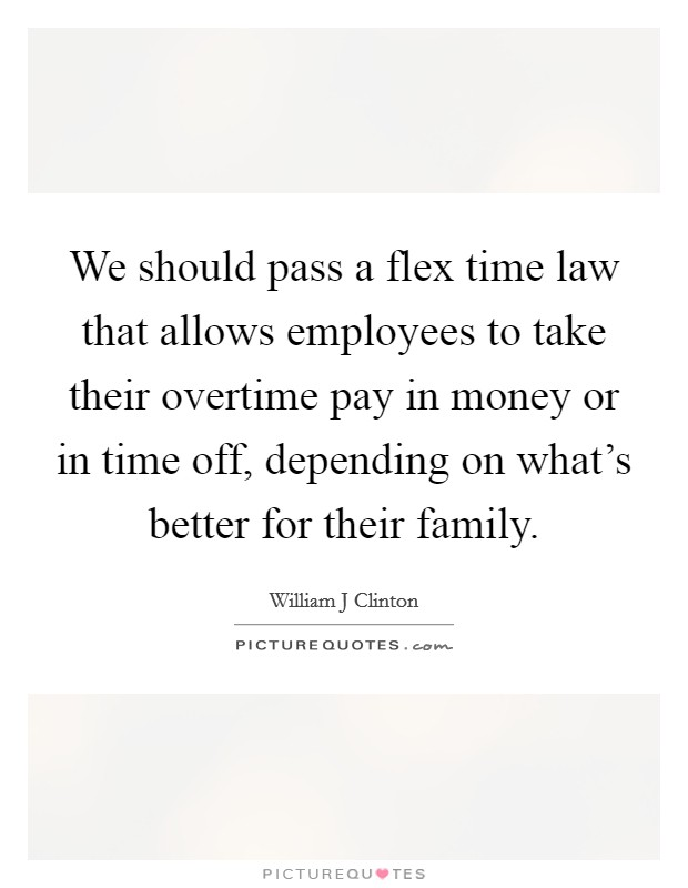 We should pass a flex time law that allows employees to take their overtime pay in money or in time off, depending on what's better for their family Picture Quote #1