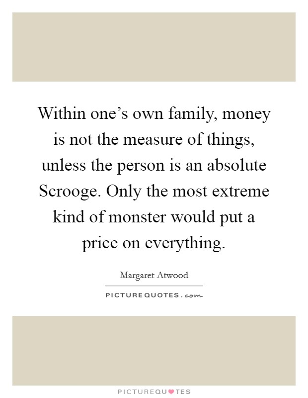 Within one's own family, money is not the measure of things, unless the person is an absolute Scrooge. Only the most extreme kind of monster would put a price on everything Picture Quote #1