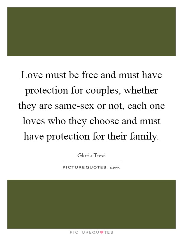 Love must be free and must have protection for couples, whether they are same-sex or not, each one loves who they choose and must have protection for their family Picture Quote #1